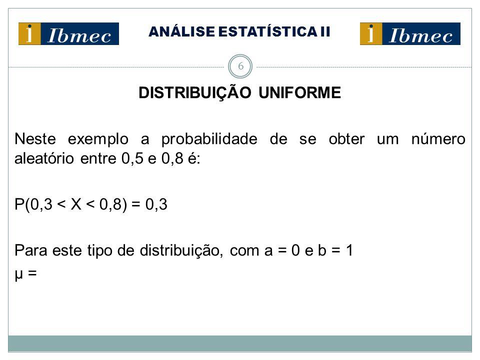 ANÁLISE ESTATÍSTICA II 6 DISTRIBUIÇÃO UNIFORME Neste exemplo a probabilidade de se obter um número aleatório entre 0,5 e 0,8 é: P(0,3 < X < 0,8) = 0,3