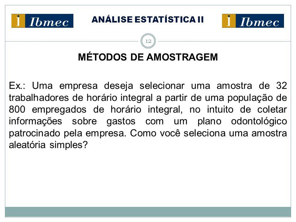 ANÁLISE ESTATÍSTICA II 12 MÉTODOS DE AMOSTRAGEM Ex.: Uma empresa deseja selecionar uma amostra de 32 trabalhadores de horário integral a partir de uma
