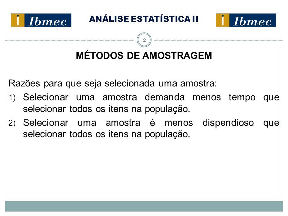ANÁLISE ESTATÍSTICA II 2 MÉTODOS DE AMOSTRAGEM Razões para que seja selecionada uma amostra: 1) Selecionar uma amostra demanda menos tempo que selecio