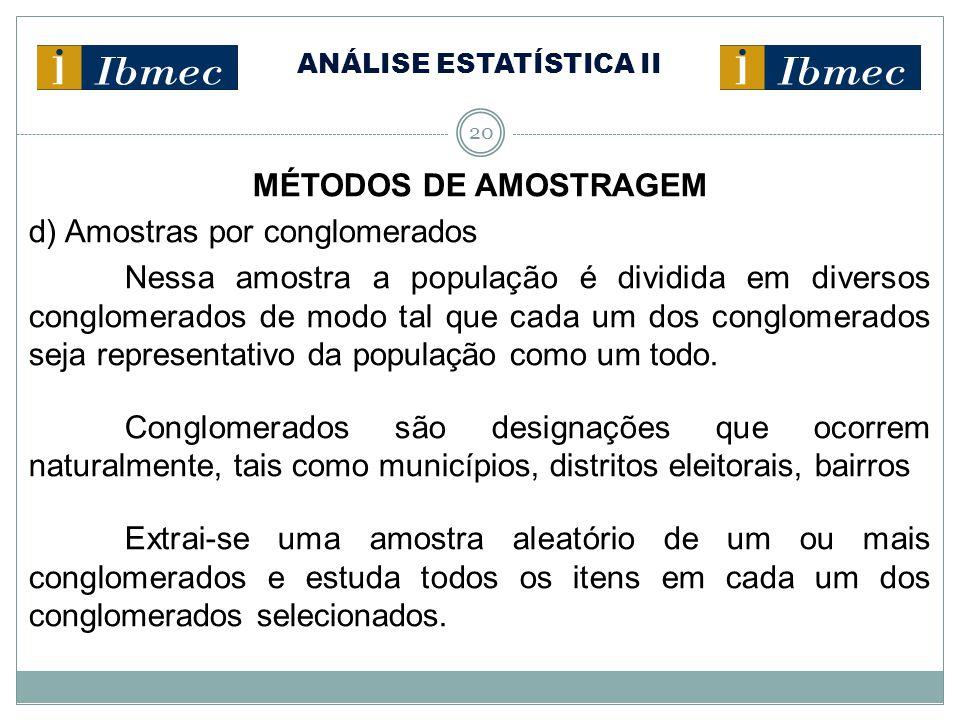 ANÁLISE ESTATÍSTICA II 20 MÉTODOS DE AMOSTRAGEM d) Amostras por conglomerados Nessa amostra a população é dividida em diversos conglomerados de modo t