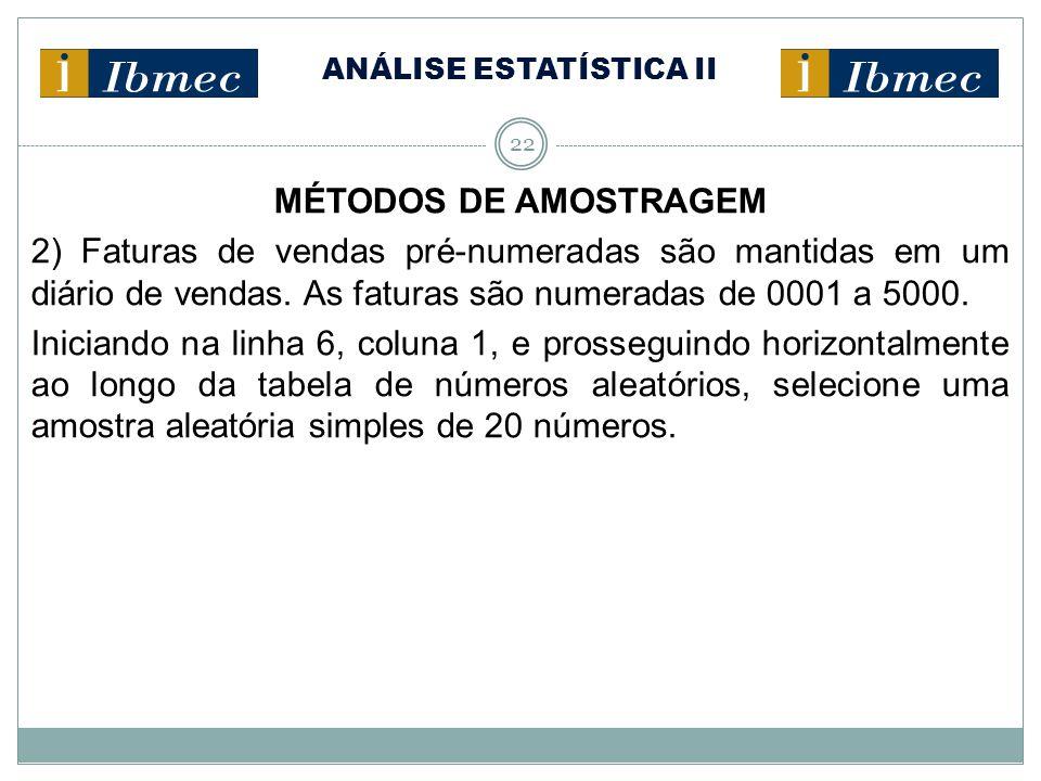 ANÁLISE ESTATÍSTICA II 22 MÉTODOS DE AMOSTRAGEM 2) Faturas de vendas pré-numeradas são mantidas em um diário de vendas. As faturas são numeradas de 00