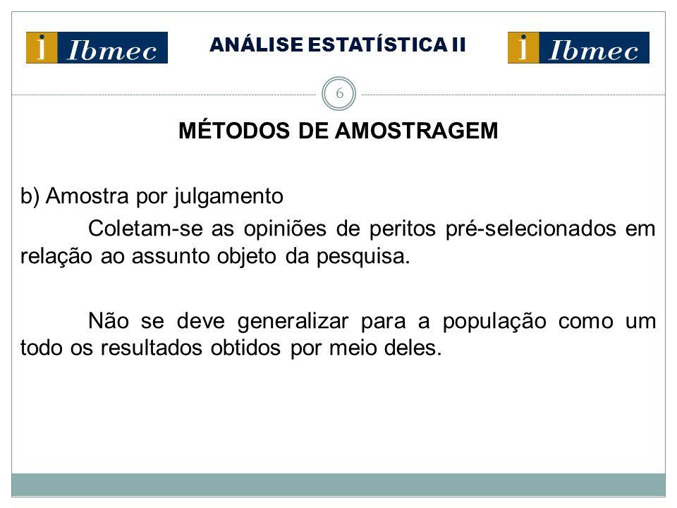 ANÁLISE ESTATÍSTICA II 6 MÉTODOS DE AMOSTRAGEM b) Amostra por julgamento Coletam-se as opiniões de peritos pré-selecionados em relação ao assunto obje