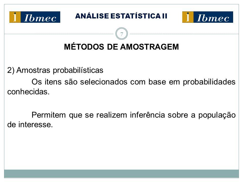 ANÁLISE ESTATÍSTICA II 7 MÉTODOS DE AMOSTRAGEM 2) Amostras probabilísticas Os itens são selecionados com base em probabilidades conhecidas. Permitem q