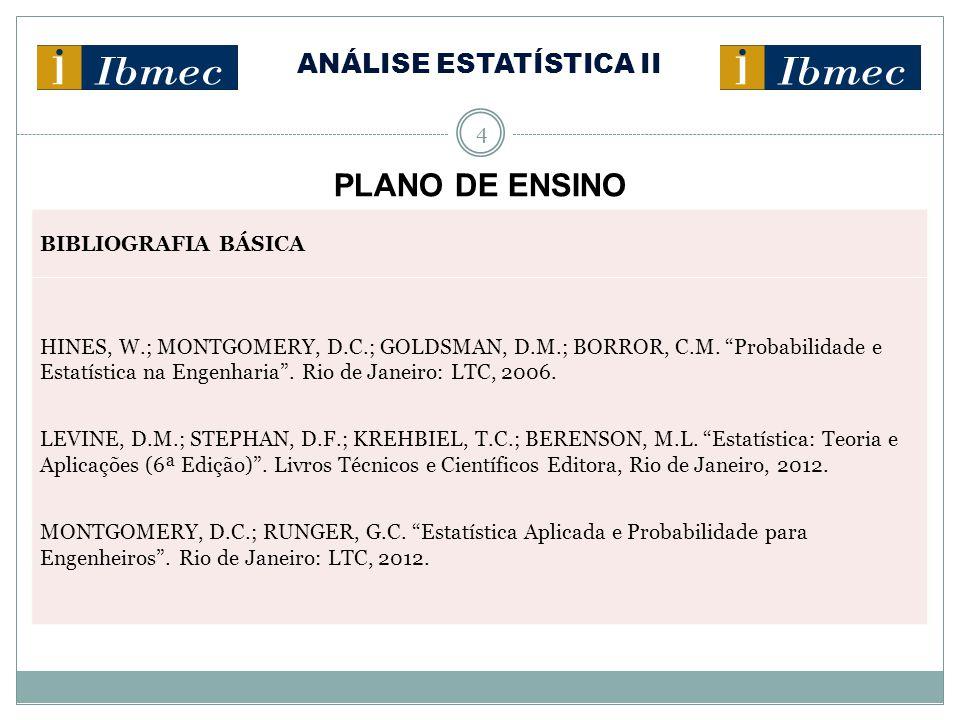 "ANÁLISE ESTATÍSTICA II 4 PLANO DE ENSINO BIBLIOGRAFIA BÁSICA HINES, W.; MONTGOMERY, D.C.; GOLDSMAN, D.M.; BORROR, C.M. ""Probabilidade e Estatística na"
