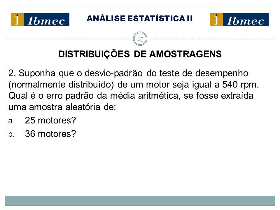 ANÁLISE ESTATÍSTICA II 15 DISTRIBUIÇÕES DE AMOSTRAGENS 2. Suponha que o desvio-padrão do teste de desempenho (normalmente distribuído) de um motor sej