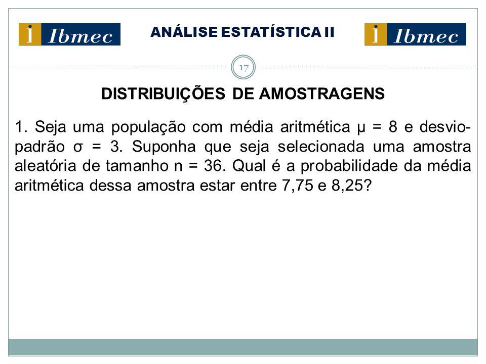 ANÁLISE ESTATÍSTICA II 17 DISTRIBUIÇÕES DE AMOSTRAGENS 1. Seja uma população com média aritmética μ = 8 e desvio- padrão σ = 3. Suponha que seja selec