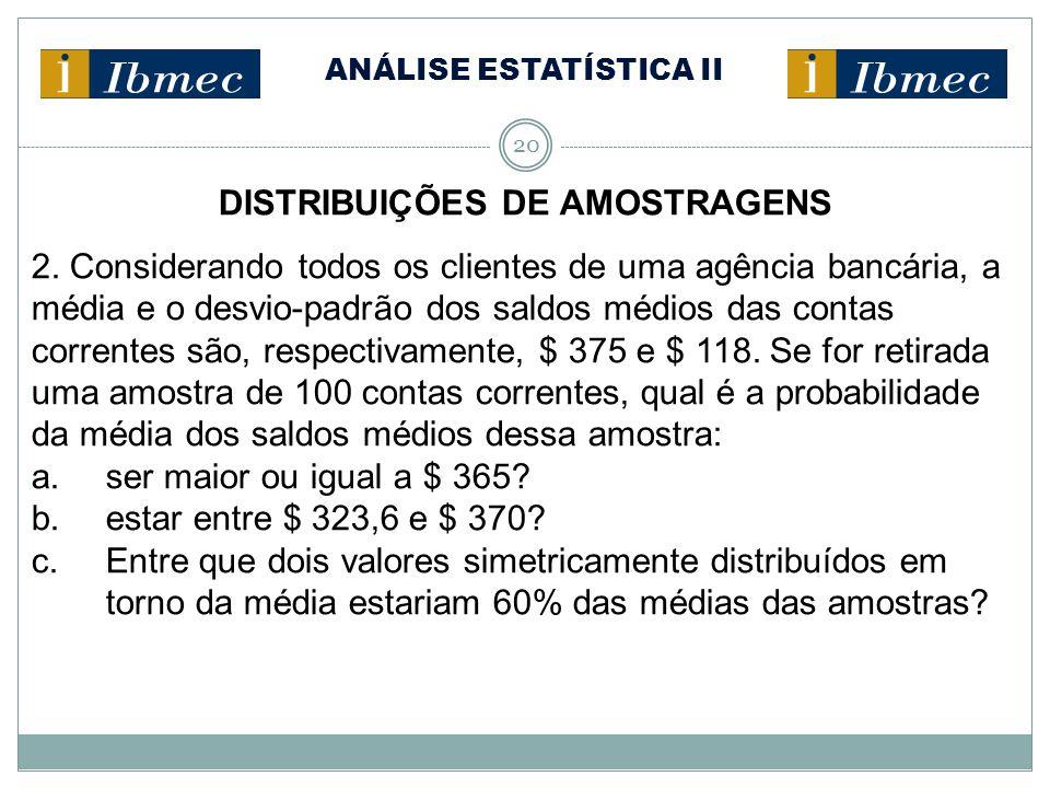 ANÁLISE ESTATÍSTICA II 20 DISTRIBUIÇÕES DE AMOSTRAGENS 2. Considerando todos os clientes de uma agência bancária, a média e o desvio-padrão dos saldos