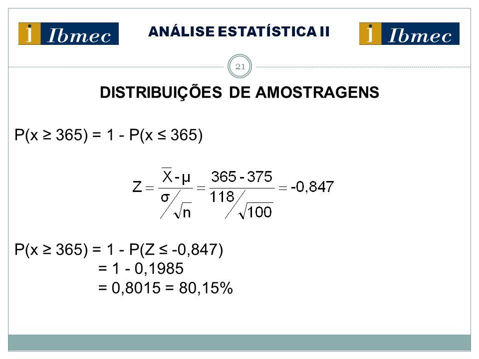 ANÁLISE ESTATÍSTICA II 21 DISTRIBUIÇÕES DE AMOSTRAGENS P(x ≥ 365) = 1 - P(x ≤ 365) P(x ≥ 365) = 1 - P(Z ≤ -0,847) = 1 - 0,1985 = 0,8015 = 80,15%