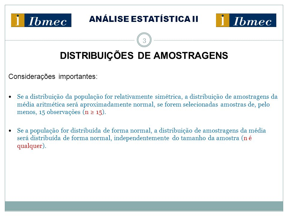 ANÁLISE ESTATÍSTICA II 4 DISTRIBUIÇÕES DE AMOSTRAGENS Exr.: O tempo de atendimento de um caixa de banco por cliente tem média aritmética da população µ = 3,1 minutos e desvio-padrão σ = 0,4 minutos.