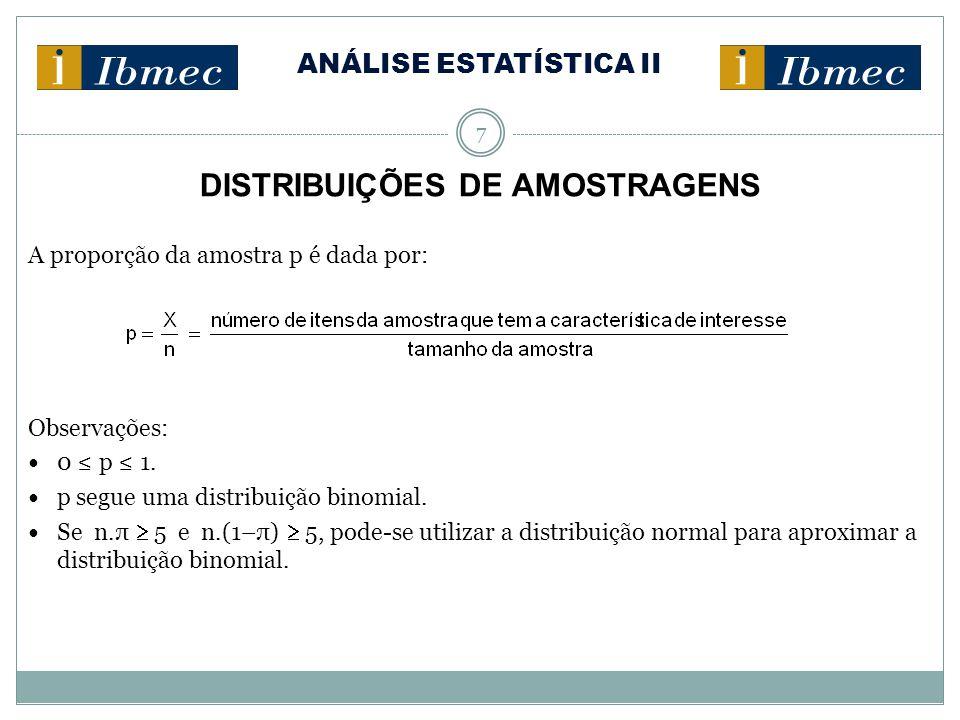 ANÁLISE ESTATÍSTICA II 7 DISTRIBUIÇÕES DE AMOSTRAGENS A proporção da amostra p é dada por: Observações: 0 ≤ p ≤ 1. p segue uma distribuição binomial.