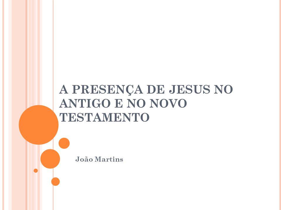 A PRESENÇA DE JESUS NO ANTIGO E NO NOVO TESTAMENTO João Martins