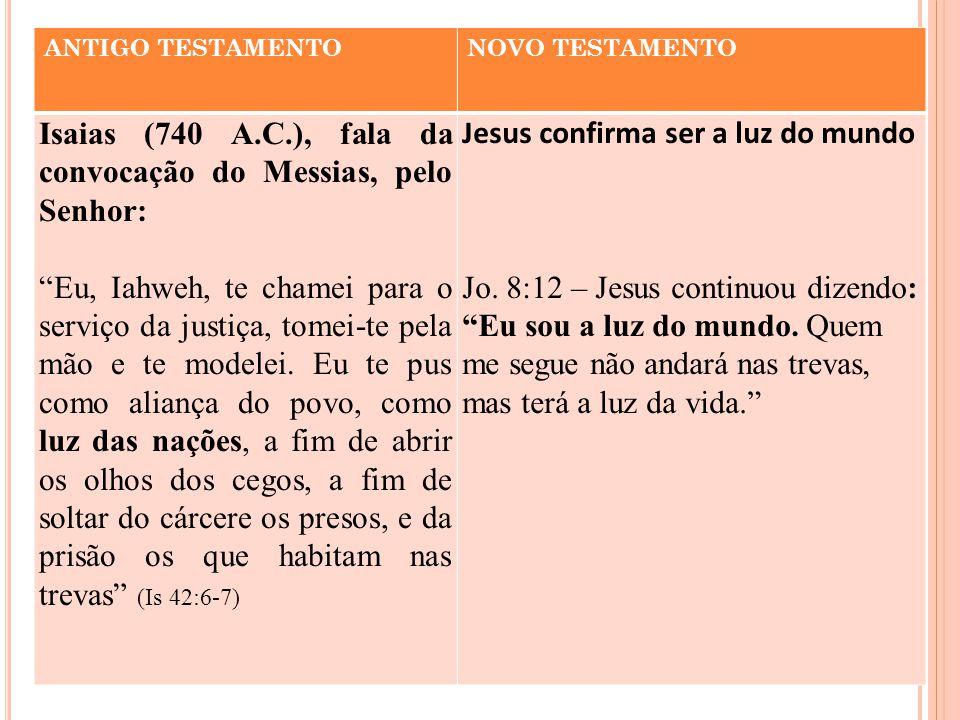 ANTIGO TESTAMENTONOVO TESTAMENTO Isaias (740 A.C.), fala da convocação do Messias, pelo Senhor: Eu, Iahweh, te chamei para o serviço da justiça, tomei-te pela mão e te modelei.
