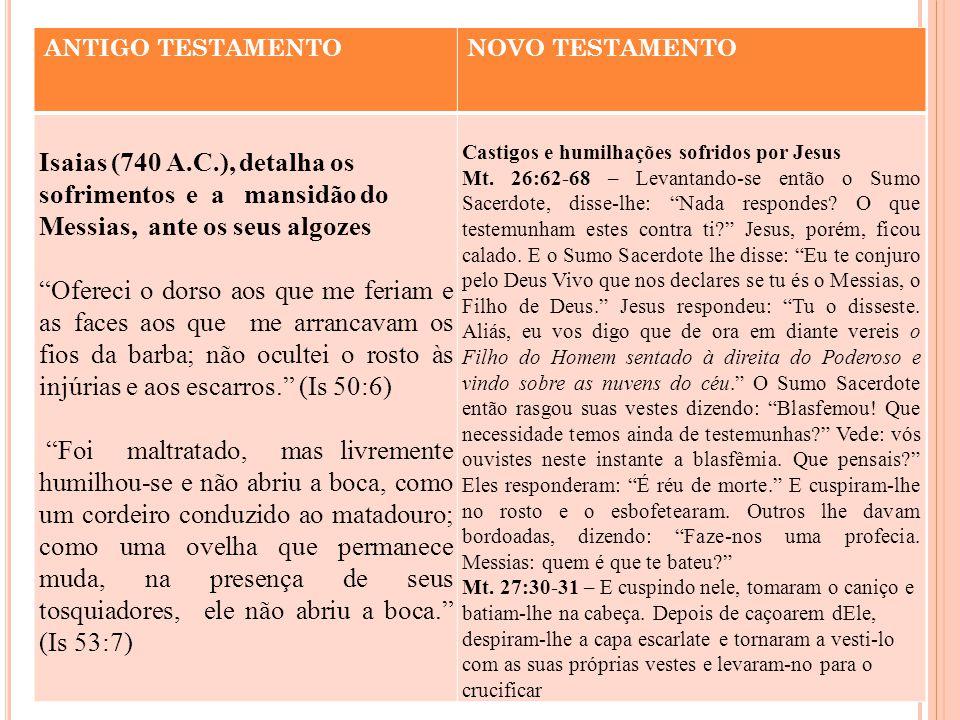 """ANTIGO TESTAMENTONOVO TESTAMENTO Isaias (740 A.C.), detalha os sofrimentos e a mansidão do Messias, ante os seus algozes """"Ofereci o dorso aos que me f"""