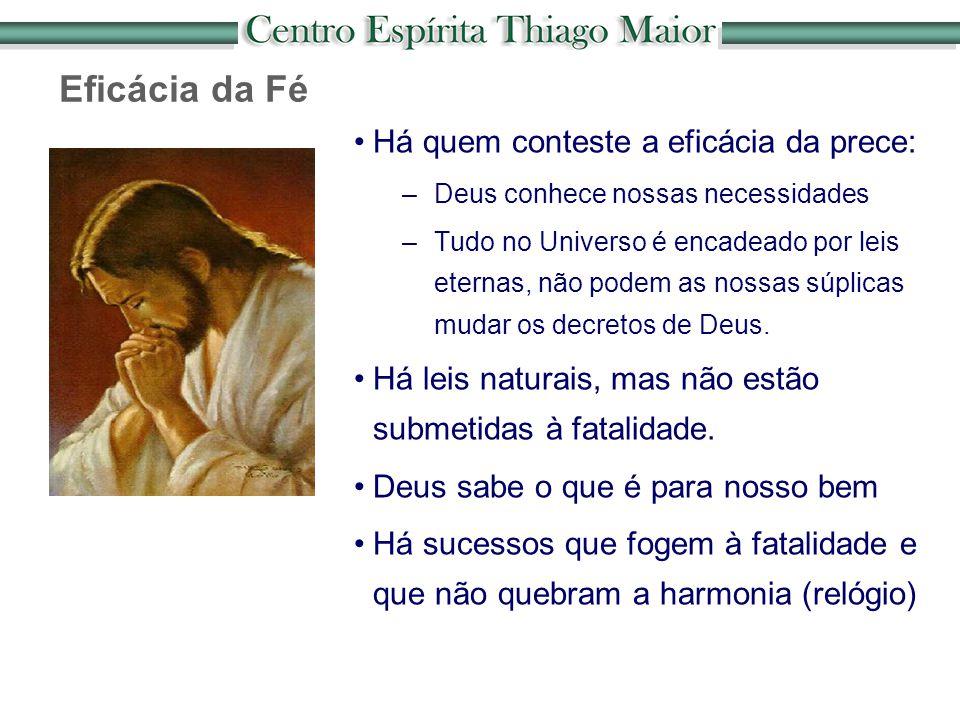 Há quem conteste a eficácia da prece: –Deus conhece nossas necessidades –Tudo no Universo é encadeado por leis eternas, não podem as nossas súplicas m