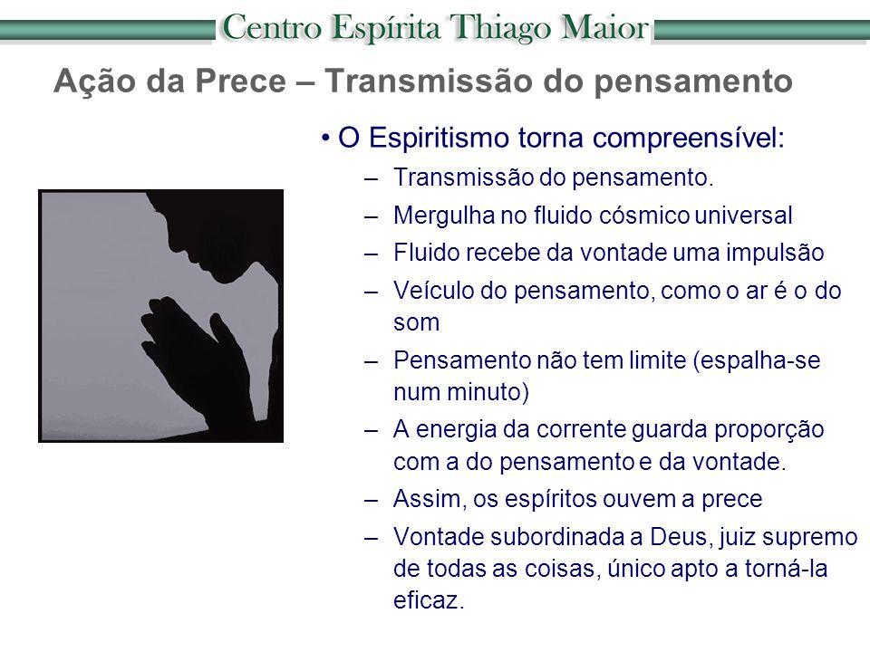 O Espiritismo torna compreensível: –Transmissão do pensamento. –Mergulha no fluido cósmico universal –Fluido recebe da vontade uma impulsão –Veículo d