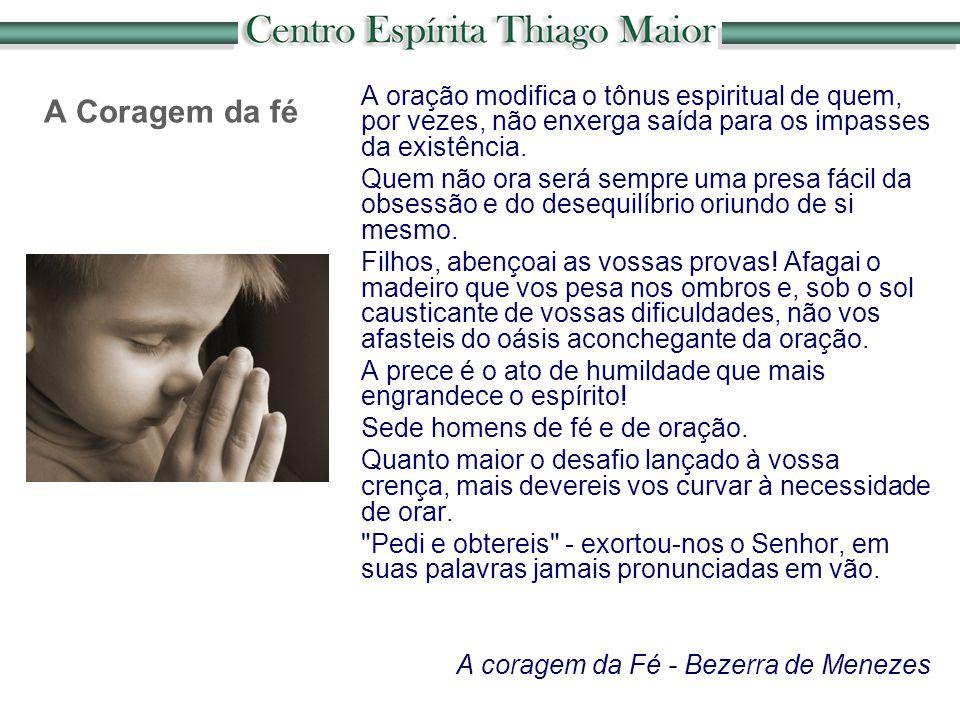 A Coragem da fé A oração modifica o tônus espiritual de quem, por vezes, não enxerga saída para os impasses da existência. Quem não ora será sempre um