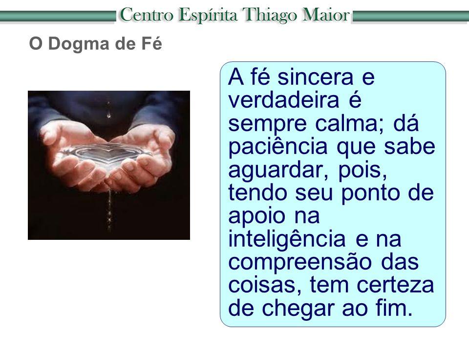 O Dogma de Fé A fé sincera e verdadeira é sempre calma; dá paciência que sabe aguardar, pois, tendo seu ponto de apoio na inteligência e na compreensã