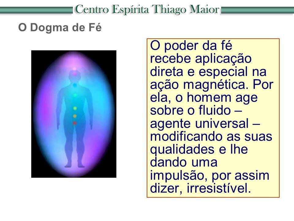 O Dogma de Fé O poder da fé recebe aplicação direta e especial na ação magnética. Por ela, o homem age sobre o fluido – agente universal – modificando
