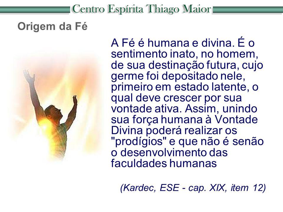 Origem da Fé A Fé é humana e divina. É o sentimento inato, no homem, de sua destinação futura, cujo germe foi depositado nele, primeiro em estado late