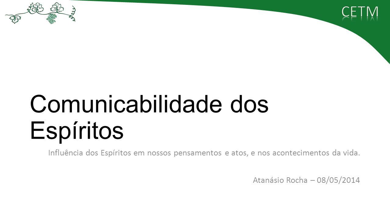 Comunicabilidade dos Espíritos Influência dos Espíritos em nossos pensamentos e atos, e nos acontecimentos da vida. Atanásio Rocha – 08/05/2014