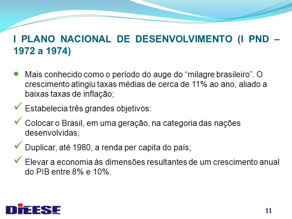 11 I PLANO NACIONAL DE DESENVOLVIMENTO (I PND – 1972 a 1974)  Mais conhecido como o período do auge do milagre brasileiro .