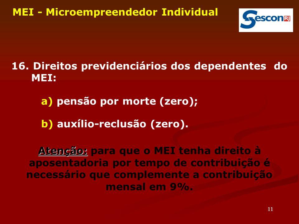 11 MEI - Microempreendedor Individual 16. Direitos previdenciários dos dependentes do MEI: a) pensão por morte (zero); b) auxílio-reclusão (zero). Ate