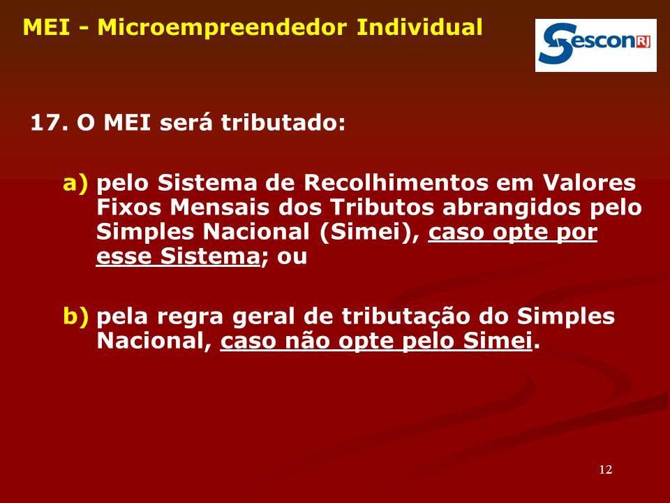 12 MEI - Microempreendedor Individual 17. O MEI será tributado: a)pelo Sistema de Recolhimentos em Valores Fixos Mensais dos Tributos abrangidos pelo