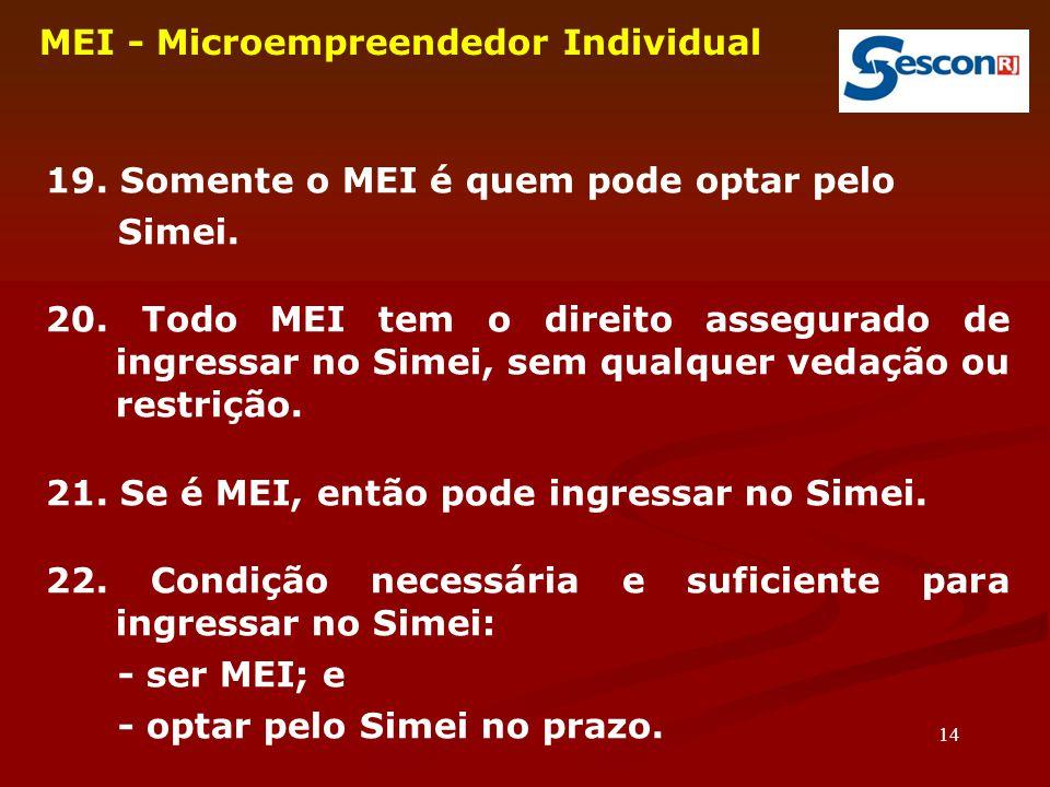 14 MEI - Microempreendedor Individual 19. Somente o MEI é quem pode optar pelo Simei. 20. Todo MEI tem o direito assegurado de ingressar no Simei, sem