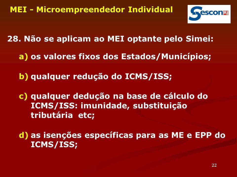 22 MEI - Microempreendedor Individual 28. Não se aplicam ao MEI optante pelo Simei: a)os valores fixos dos Estados/Municípios; b)qualquer redução do I