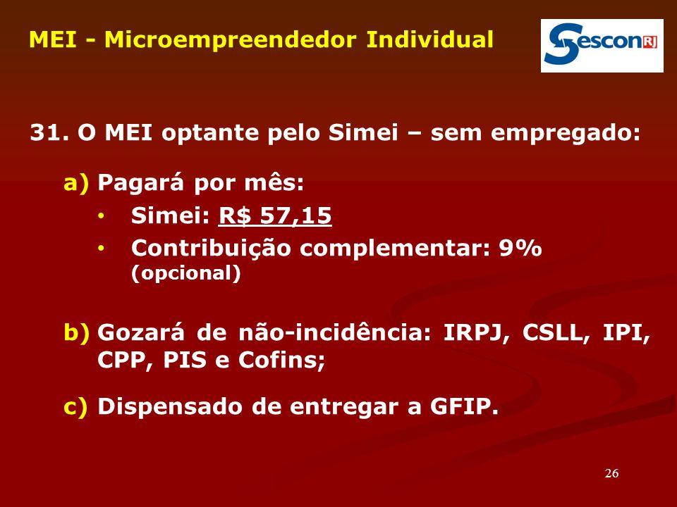 26 MEI - Microempreendedor Individual 31. O MEI optante pelo Simei – sem empregado: a)Pagará por mês: Simei: R$ 57,15 Contribuição complementar: 9% (o