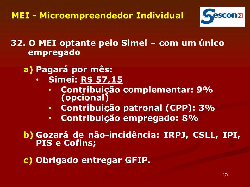 27 MEI - Microempreendedor Individual 32. O MEI optante pelo Simei – com um único empregado a)Pagará por mês: Simei: R$ 57,15 Contribuição complementa