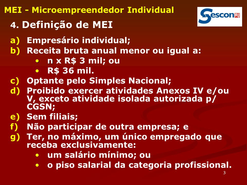 3 MEI - Microempreendedor Individual 4. Definição de MEI a)Empresário individual; b)Receita bruta anual menor ou igual a: nn x R$ 3 mil; ou R$ 36 mil.