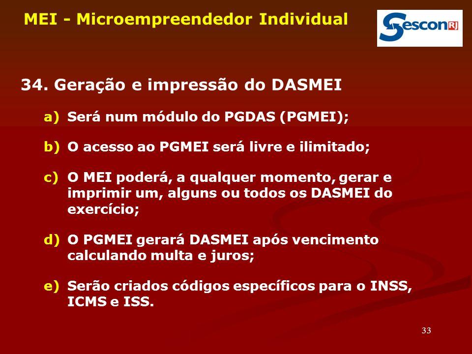 33 MEI - Microempreendedor Individual 34. Geração e impressão do DASMEI a)Será num módulo do PGDAS (PGMEI); b)O acesso ao PGMEI será livre e ilimitado