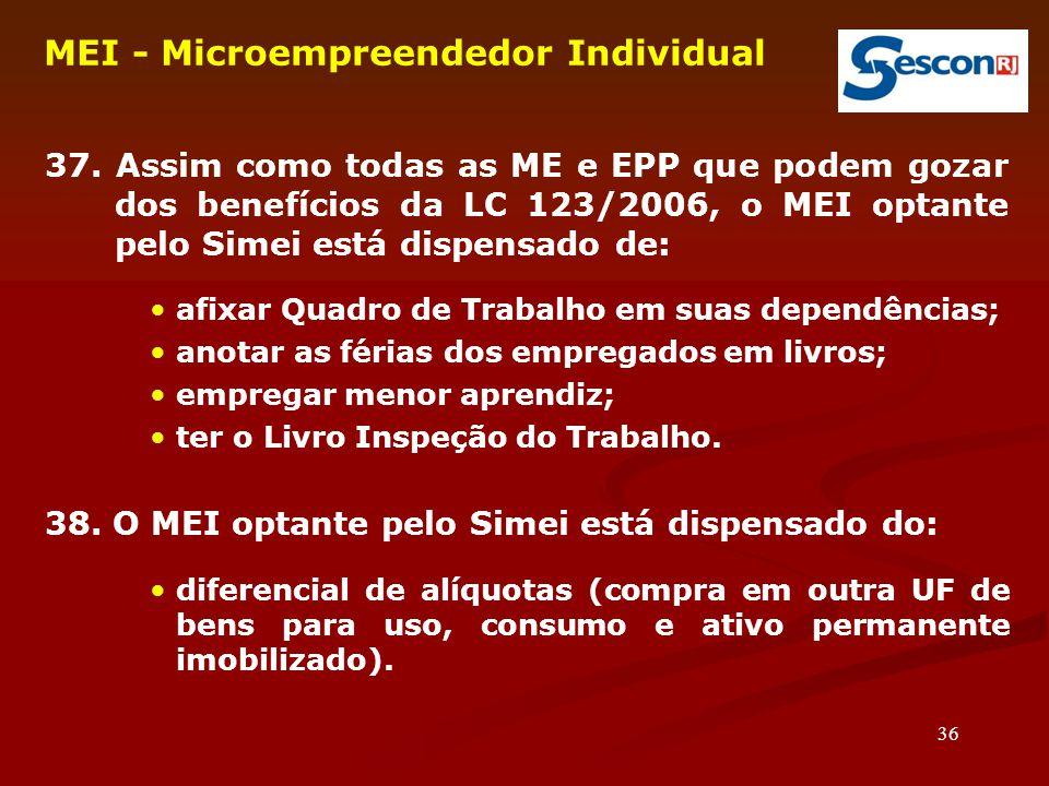 36 MEI - Microempreendedor Individual 37. Assim como todas as ME e EPP que podem gozar dos benefícios da LC 123/2006, o MEI optante pelo Simei está di