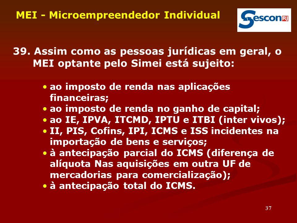 37 MEI - Microempreendedor Individual 39. Assim como as pessoas jurídicas em geral, o MEI optante pelo Simei está sujeito: ao imposto de renda nas apl