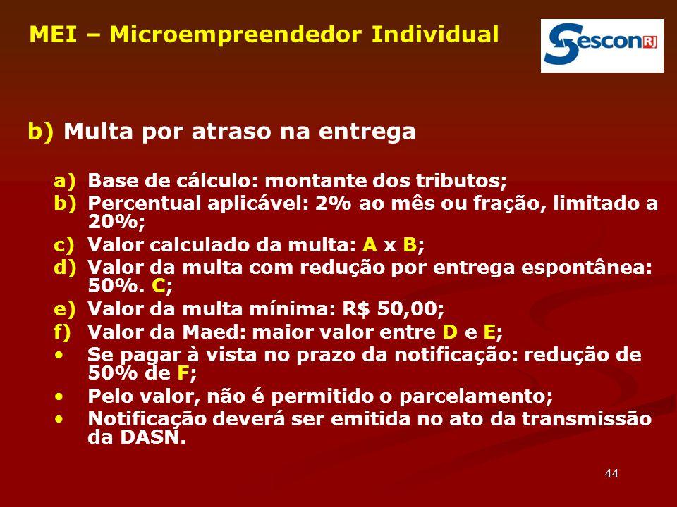 44 MEI – Microempreendedor Individual b) Multa por atraso na entrega a)Base de cálculo: montante dos tributos; b)Percentual aplicável: 2% ao mês ou fr