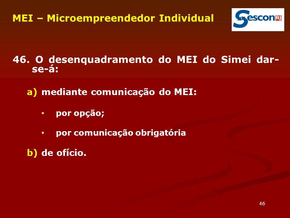 46 46. O desenquadramento do MEI do Simei dar- se-á: a)mediante comunicação do MEI: por opção; por comunicação obrigatória b)de ofício. MEI – Microemp