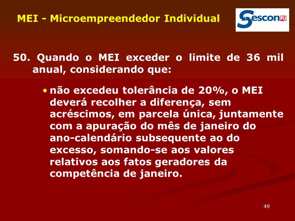 49 MEI - Microempreendedor Individual 50. Quando o MEI exceder o limite de 36 mil anual, considerando que: não excedeu tolerância de 20%, o MEI deverá