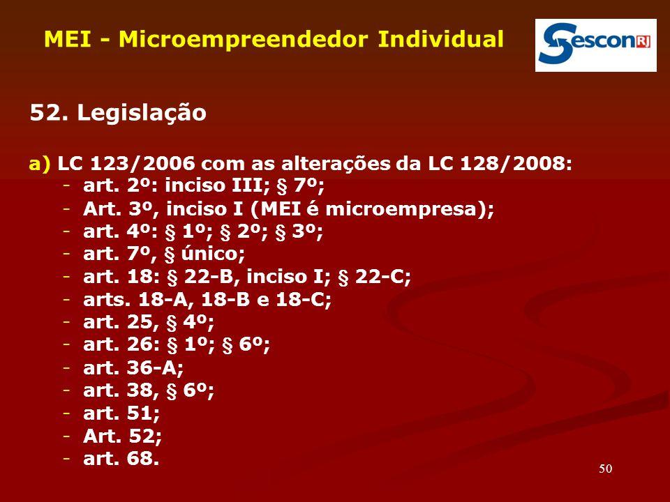 50 MEI - Microempreendedor Individual 52. Legislação a) LC 123/2006 com as alterações da LC 128/2008: -art. 2º: inciso III; § 7º; -Art. 3º, inciso I (
