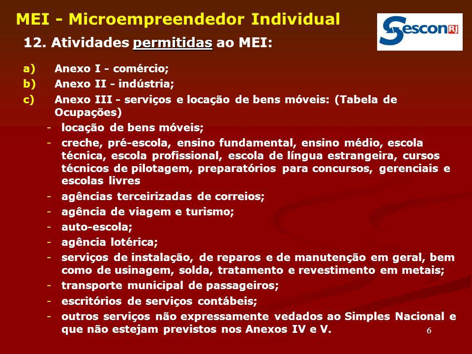 6 MEI - Microempreendedor Individual permitidas 12. Atividades permitidas ao MEI: a)Anexo I - comércio; b)Anexo II - indústria; c)Anexo III - serviços