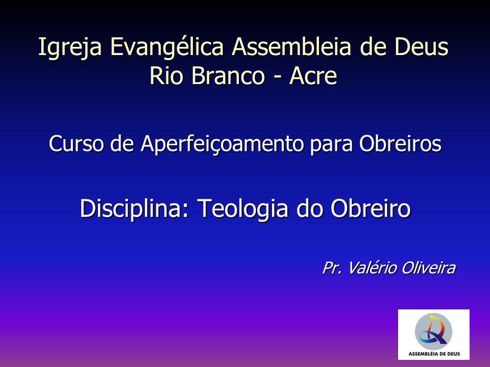Curso de Aperfeiçoamento para Obreiros Disciplina: Teologia do Obreiro Pr. Valério Oliveira Igreja Evangélica Assembleia de Deus Rio Branco - Acre