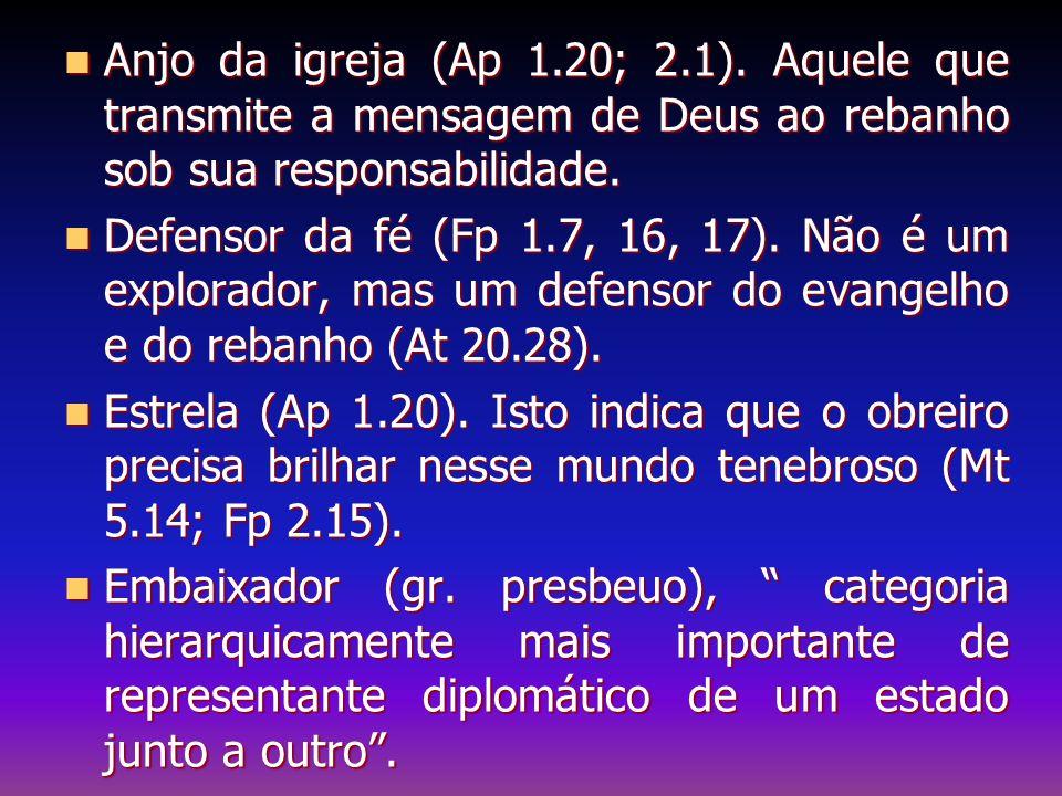 Anjo da igreja (Ap 1.20; 2.1). Aquele que transmite a mensagem de Deus ao rebanho sob sua responsabilidade. Anjo da igreja (Ap 1.20; 2.1). Aquele que
