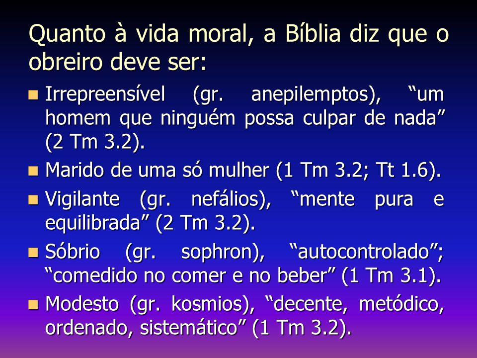 """Quanto à vida moral, a Bíblia diz que o obreiro deve ser: Irrepreensível (gr. anepilemptos), """"um homem que ninguém possa culpar de nada"""" (2 Tm 3.2). I"""