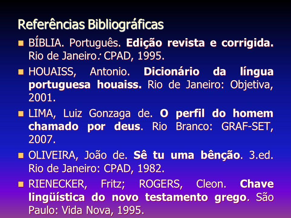 Referências Bibliográficas BÍBLIA. Português. Edição revista e corrigida. Rio de Janeiro: CPAD, 1995. BÍBLIA. Português. Edição revista e corrigida. R