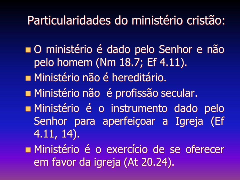 Particularidades do ministério cristão: O ministério é dado pelo Senhor e não pelo homem (Nm 18.7; Ef 4.11). O ministério é dado pelo Senhor e não pel