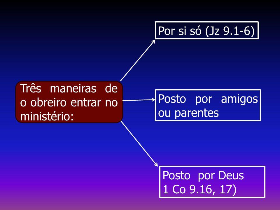 Por si só (Jz 9.1-6) Posto por amigos ou parentes Posto por Deus 1 Co 9.16, 17) Três maneiras de o obreiro entrar no ministério: