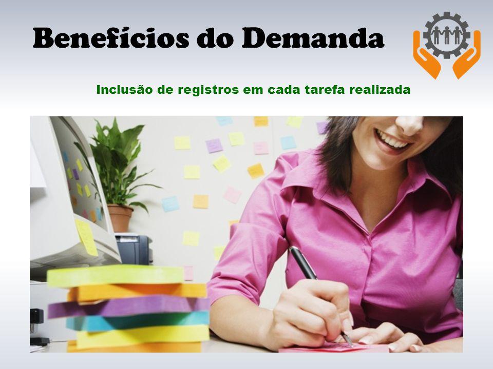Benefícios do Demanda Inclusão de registros em cada tarefa realizada
