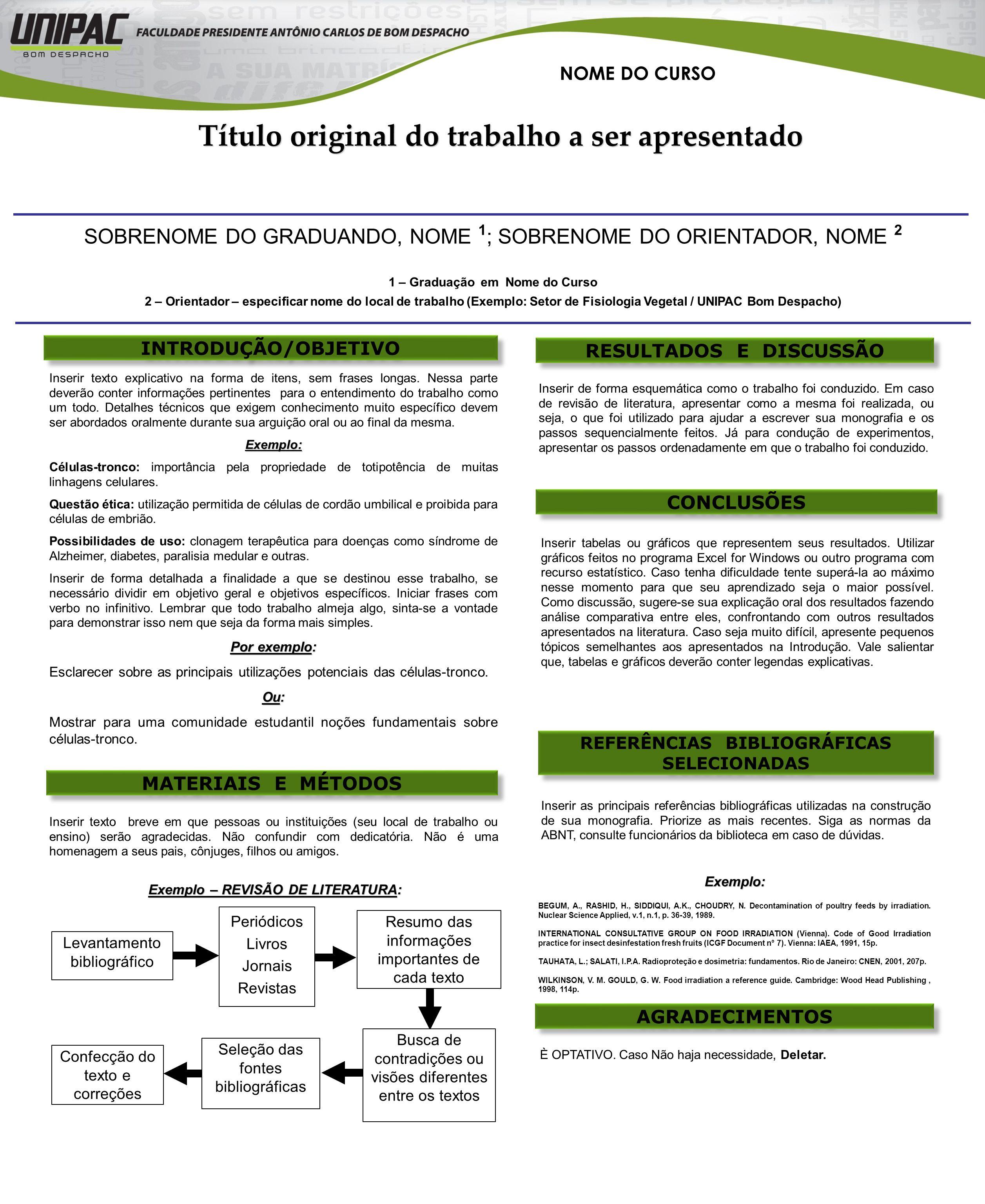 RESULTADOS E DISCUSSÃO INTRODUÇÃO/OBJETIVO SOBRENOME DO GRADUANDO, NOME 1 ; SOBRENOME DO ORIENTADOR, NOME 2 1 – Graduação em Nome do Curso 2 – Orientador – especificar nome do local de trabalho (Exemplo: Setor de Fisiologia Vegetal / UNIPAC Bom Despacho) REFERÊNCIAS BIBLIOGRÁFICAS SELECIONADAS MATERIAIS E MÉTODOS CONCLUSÕES Inserir texto explicativo na forma de itens, sem frases longas.