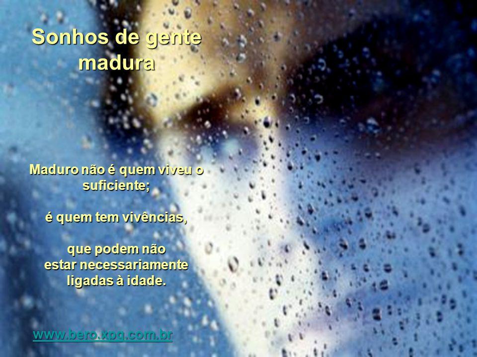 Sonhos de gente madura Maduro não é quem viveu o suficiente; é quem tem vivências, que podem não estar necessariamente ligadas à idade.