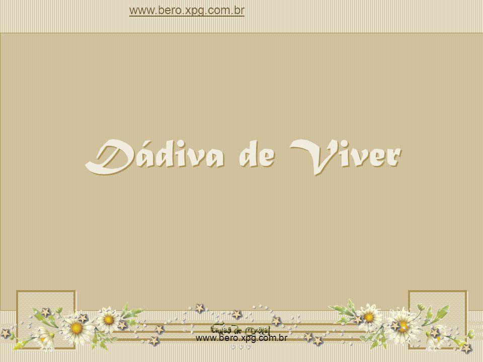 Dádiva de Viver Dádiva de Viver Dádiva de Viver www.bero.xpg.com.br